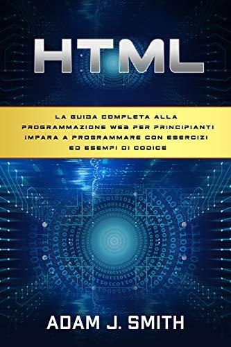 HTML: La guida completa alla programmazione web per principianti Impara a programmare con esercizi ed esempi di codice
