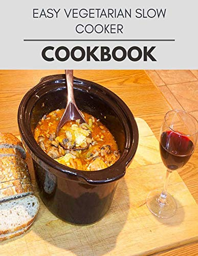 Easy Vegetarian Slow Cooker Cookbook: Two Weekly Meal Plans, Quick and Easy Recipes to Stay Healthy and Lose Weight