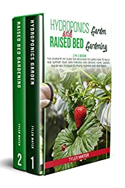 Hydroponics Garden and Raised Bed Gardening: 2 in 1 Book: The Complete DIY Guide for Beginners to Learn How to Build and Support your own Thriving and Organic Home Garden