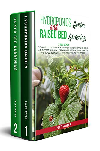 Hydroponics Garden and Raised Bed Gardening: 2 in 1 Book: The Complete DIY Guide for Beginners to Learn How to Build and Support your own Thriving and Organic Home Garden by [Tyler Water]