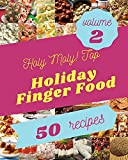 Holy Moly! Top 50 Holiday Finger Food Recipes Volume 2: From The Holiday Finger Food Cookbook To The...