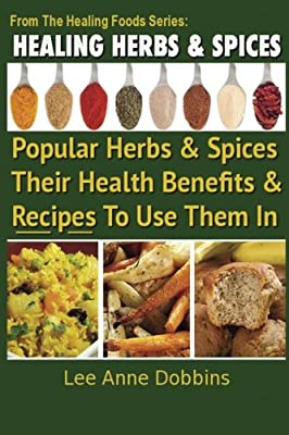 Healing Herbs and Spices: The Most Popular Herbs And Spices, Their Culinary and Medicinal Uses and Recipes to Use Them In (Healing Foods)