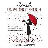 Werde Unwiderstehlich: Wie du zur selbstbewussten Frau wirst und dir endlich deinen Traummann angelst - Darius Kamadeva