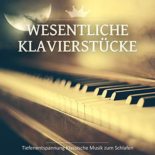 Wesentliche Klavierstücke: Tiefenentspannung Klassische Musik zum Schlafen