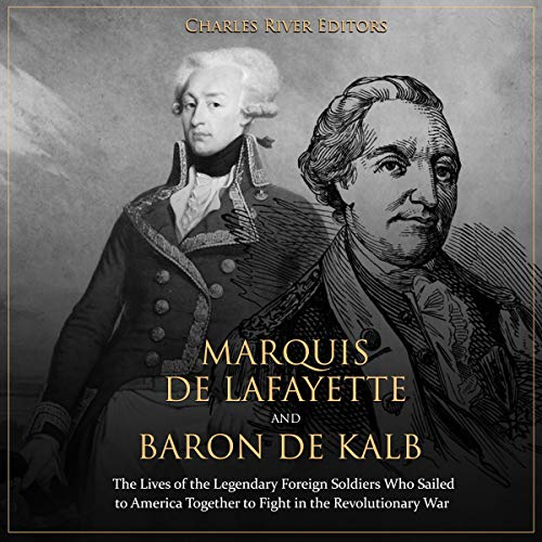 Marquis de Lafayette and Baron de Kalb: The Lives of the Legendary Foreign Soldiers Who Sailed to America Together to Fight in the Revolutionary War cover art