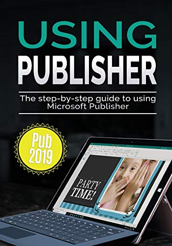 Using Publisher 2019: The Step-by-step Guide to Using Microsoft Publisher 2019 (Using Microsoft Office, Band 4)