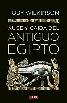 Auge y caída del antiguo Egipto de [Toby Wilkinson]