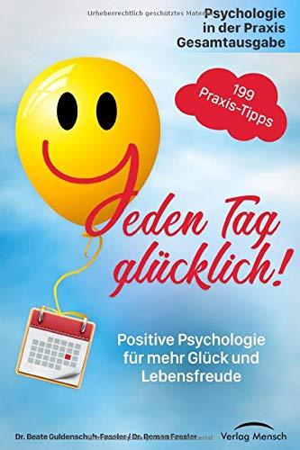 Jeden Tag glücklich: Positive Psychologie für mehr Glück und Lebensfreude! Gesamtausgabe mit 199 Tipps, plus Strategien zum Umgang mit häuslicher Isolation und Quarantäne