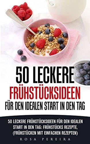 50 leckere Frühstücksideen für den idealen Start in den Tag: 50 leckere Frühstücksideen für den idealen Start in den Tag:Frühstücks Rezepte, (Frühstücken mit einfachen Rezepten)