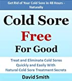 Cold Sore Free For Good: Treat and Eliminate Cold Sores Quickly and Easily With Natural Cold Sore Treatment Secrets