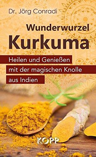 Wunderwurzel Kurkuma: Heilen und Genießen mit der magischen Knolle aus Indien