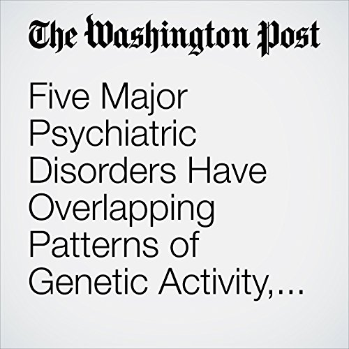 Five Major Psychiatric Disorders Have Overlapping Patterns of Genetic Activity, New Study Shows audiobook cover art