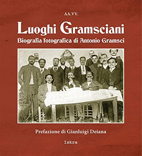 Luoghi gramsciani. Biografia fotografica di Antonio Gramsci. Ediz. illustrata