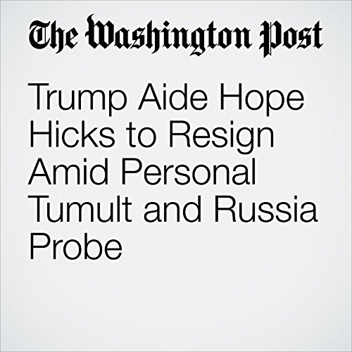 Trump Aide Hope Hicks to Resign Amid Personal Tumult and Russia Probe copertina