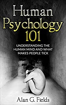 Human Psychology 101: Understanding The Human Mind And What Makes People Tick by [Alan G. Fields]