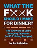 What the F*@# Should I Make for Dinner?: The Answers to Lifes Everyday Question (in 50 F*@#ing Recipes) (A What The F* Book)