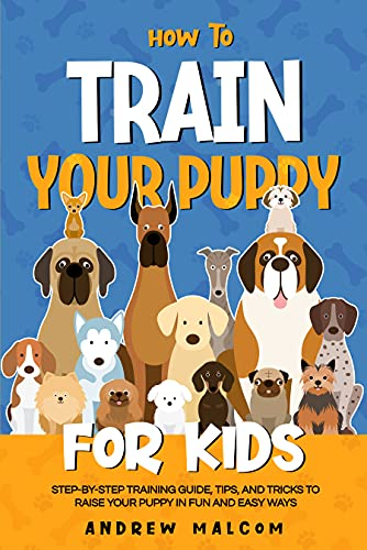 How to Train Your Puppy for Kids: Step-by-Step Training Guide, Tips, and Tricks to Raise Your Puppy...
