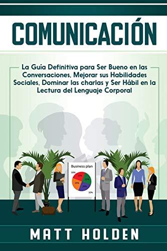 Comunicación: La Guía Definitiva para Ser Bueno en las Conversaciones, Mejorar sus Habilidades Sociales, Dominar las charlas y Ser Hábil en la Lectura del Lenguaje Corporal