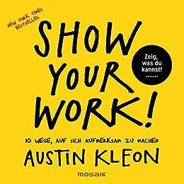 Show Your Work!: 10 Wege, auf sich aufmerksam zu machen - Zeig, was du kannst! - New York Times Bestseller (German Edition) by [Austin Kleon, Leena Flegler]