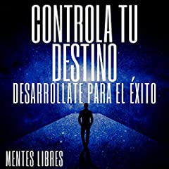 Controla Tu Destino Desarrollate para el Éxito [Control Your Destiny Develop for Success]