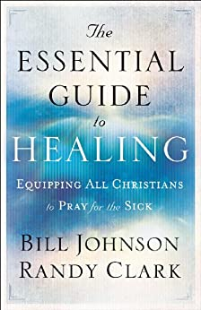The Essential Guide to Healing: Equipping All Christians to Pray for the Sick by [Bill Johnson, Randy Clark]