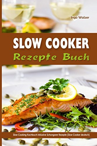 Slow Cooker Rezepte Buch Slow Cooking Kochbuch inklusive Schongarer Rezepte (Slow Cooker deutsch)