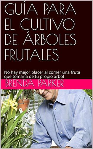 GUÍA PARA EL CULTIVO DE ÁRBOLES FRUTALES: No hay mejor placer al comer una fruta que tomarla de tu propio árbol (Spanish Edition)