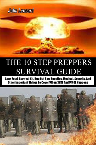 THE 10 STEP PREPPERS SURVIVAL GUIDE: Gear, Food, Survival Kit, Bug Out Bag, Supplies, Medical, Security, And Other Important Things To Cover When SHTF And WROL Happens