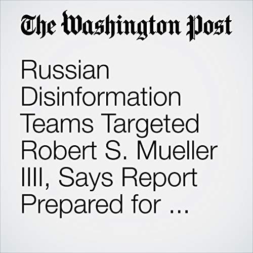 Russian Disinformation Teams Targeted Robert S. Mueller IIII, Says Report Prepared for Senate audiobook cover art