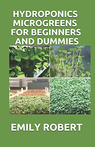 HYDROPONICS MICROGREENS FOR BEGINNERS AND DUMMIES: A Complete Practical Guide to Build Your Own Gardening System