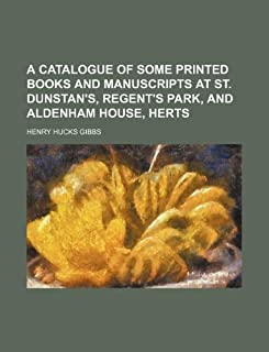 A Catalogue of Some Printed Books and Manuscripts at St. Dunstan's, Regent's Park, and Aldenham House, Herts