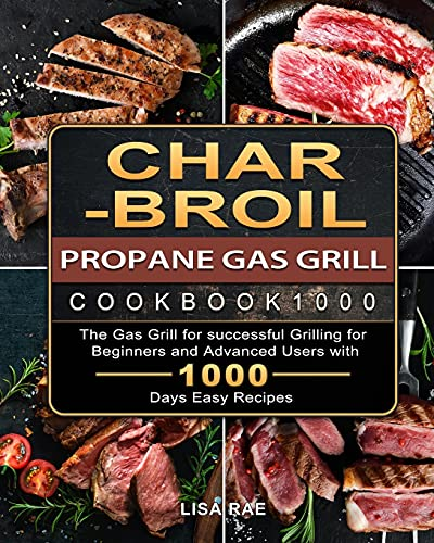 Char-Broil Propane Gas Grill Cookbook1000: The Gas Grill for successful Grilling for Beginners and Advanced Users with 1000 Days Easy Recipes