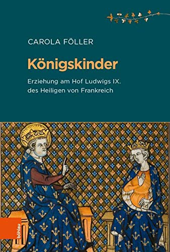 Königskinder: Erziehung am Hof Ludwigs IX. des Heiligen von Frankreich (Beihefte zum Archiv für Kulturgeschichte, Band 88)