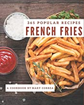 365 Popular French Fries Recipes: The Best French Fries Cookbook on Earth