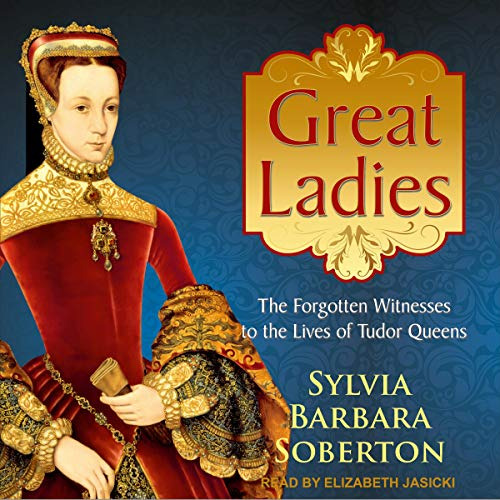Great Ladies     The Forgotten Witnesses to the Lives of Tudor Queens              By:                                                                                                                                 Sylvia Barbara Soberton                               Narrated by:                                                                                                                                 Elizabeth Jasicki                      Length: 6 hrs and 58 mins     1 rating     Overall 5.0