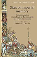 Sites of Imperial Memory: Commemorating Colonial Rule in the Nineteenth and Twentieth Centuries (Studies in Imperalism)