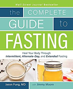 The Complete Guide to Fasting  Heal Your Body Through Intermittent Alternate-Day and Extended Fasting
