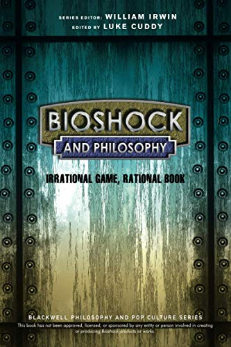 BioShock and Philosophy: Irrational Game, RationalBook (The Blackwell Philosophy and Pop Culture Series)