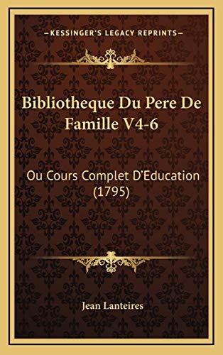 Bibliotheque Du Pere de Famille V4-6 Bibliotheque Du Pere de: Ou Cours Complet D