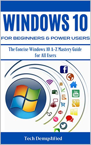 WINDOWS 10 FOR BEGINNERS & POWER USERS: The Concise Windows 10 A-Z Mastery Guide for All Users Front Cover