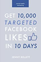 Social Media Marketing: Get 10,000 Targeted Facebook Likes in 10 Days: A Step-by-Step Guide to Grow Your Page at Zero Cost (Social Media Marketing Books) (Volume 1)