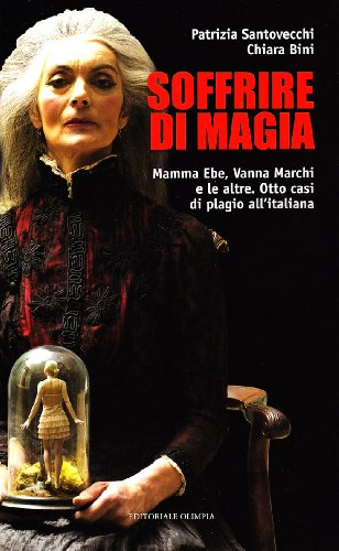 Soffrire di magia. Mamma Ebe, Vanna Marchi e le altre. Otto casi di plagio all'italiana