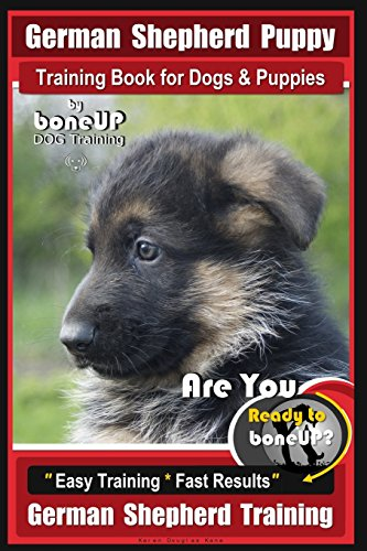 German Shepherd Puppy Training Book for Dogs & Puppies By BoneUP DOG Training: Are You Ready to BoneUP? Easy Training * Fast Results German Shepherd Training
