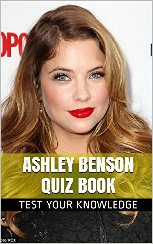 Ashley Benson Quiz Book 50 Fun & Fact Filled Questions About Pretty Little Liars Star Ashley Benson (English Edition)