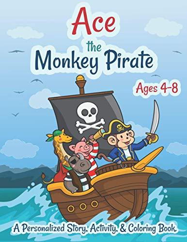 Ace The Monkey Pirate Ages 4-8 A Personalized Story Activity and Coloring Book: A Fun Kid Workbook Game For Learning, Coloring, Search and Find, Dot to Dot, Mazes, and More!
