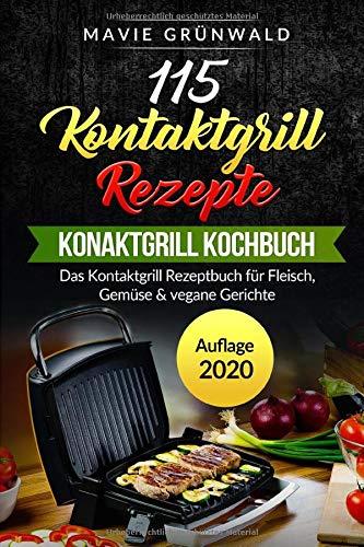 115 Kontaktgrill Rezepte - Das Kontaktgrill Kochbuch: Das Kontaktgrill Rezeptbuch für Fleisch, Gemüse & vegane Gerichte