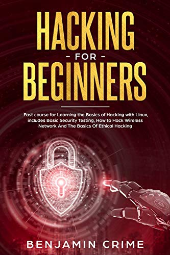 Hacking for Beginners: Fast Course for Learning the Basics of Hacking with Linux. Includes Basic Security Testing, How to Hack Wireless Network and the Basics of Ethical Hacking