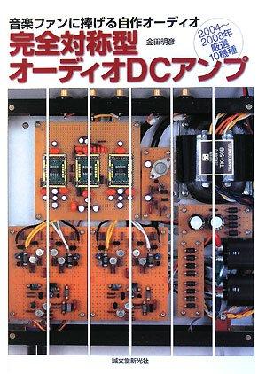 完全対称型オーディオDCアンプ―音楽ファンに捧げる自作オーディオ 2004‐2008年厳選10機種