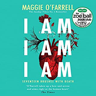 I Am, I Am, I Am: Seventeen Brushes with Death                   By:                                                                                                                                 Maggie O'Farrell                               Narrated by:                                                                                                                                 Daisy Donovan                      Length: 5 hrs and 58 mins     250 ratings     Overall 4.3