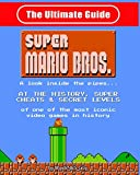 NES Classic: The Ultimate Guide to Super Mario Bros.: A look inside the pipes?. At The History, Super Cheats & Secret Levels of one of the most iconic videos games in history